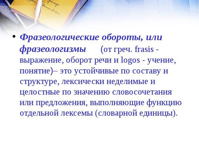 Фразеологические обороты, или фразеологизмы (от греч. frasis - выражение, об...
