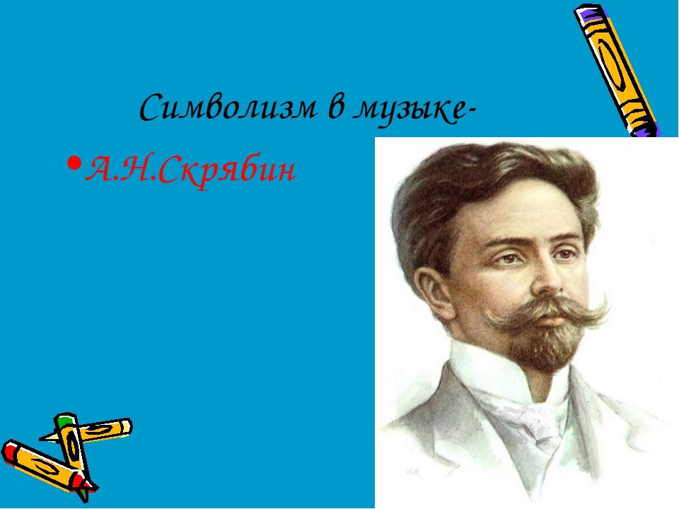 Символизм в музыке- А.Н.Скрябин
