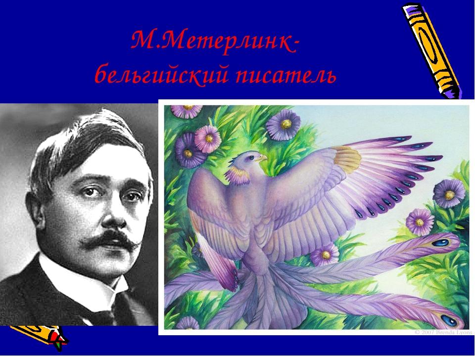 М.Метерлинк- бельгийский писатель