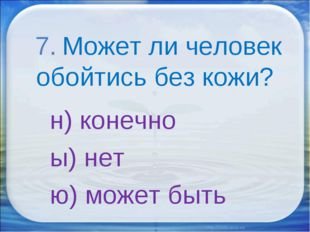 7. Может ли человек обойтись без кожи? н) конечно ы) нет ю) может быть