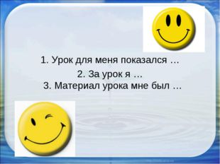 1. Урок для меня показался … 2. За урок я … 3. Материал урока мне был …