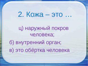 2. Кожа – это … ц) наружный покров человека; б) внутренний орган; в) это обё