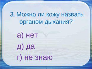 3. Можно ли кожу назвать органом дыхания? а) нет д) да г) не знаю