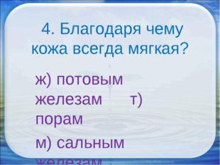 4. Благодаря чему кожа всегда мягкая? ж) потовым железам т) порам м) сальным