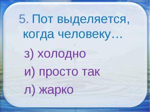 5. Пот выделяется, когда человеку… з) холодно и) просто так л) жарко