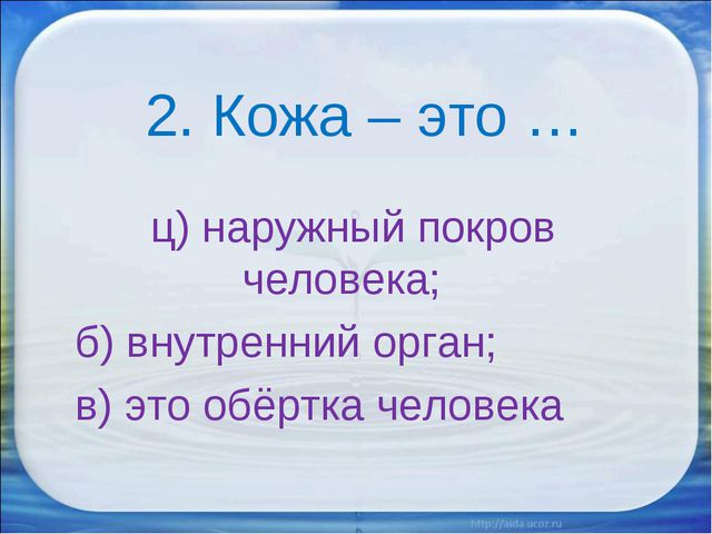 2. Кожа – это … ц) наружный покров человека; б) внутренний орган; в) это обё...