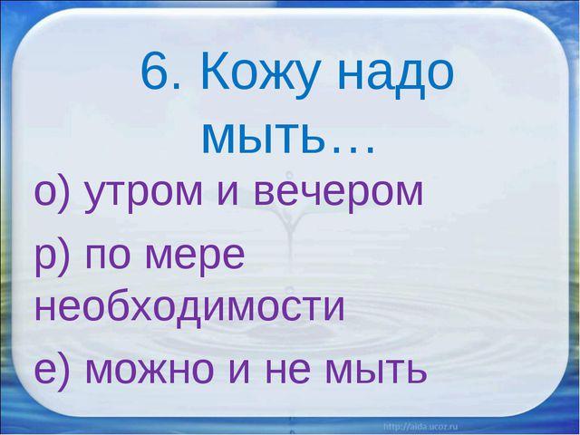 6. Кожу надо мыть… о) утром и вечером р) по мере необходимости е) можно и не...