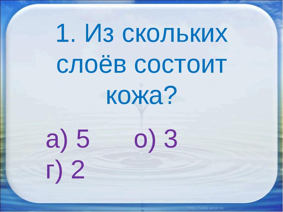1. Из скольких слоёв состоит кожа? а) 5 о) 3 г) 2
