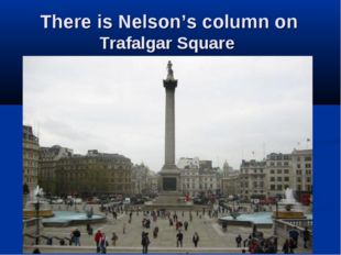There is Nelson's column on Trafalgar Square