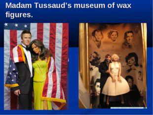 Madam Tussaud's museum of wax figures.