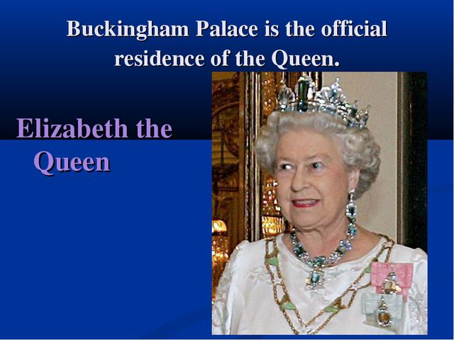 Buckingham Palace is the official residence of the Queen. Elizabeth the Queen