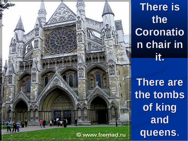 There is the Coronation chair in it. There are the tombs of king and queens.