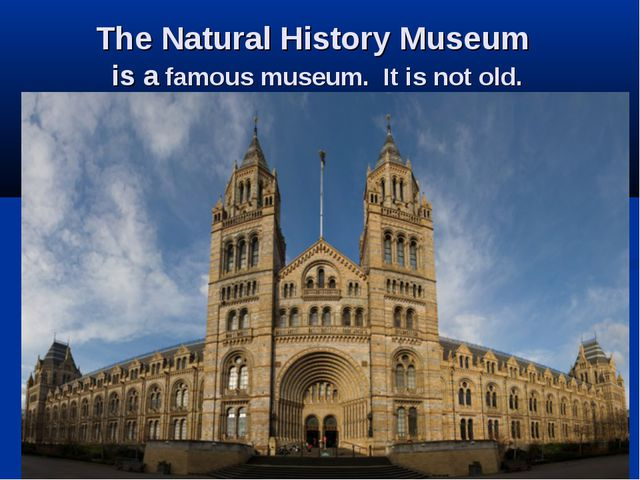 The Natural History Museum is a famous museum. It is not old.