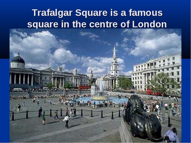 Trafalgar Square is a famous square in the centre of London