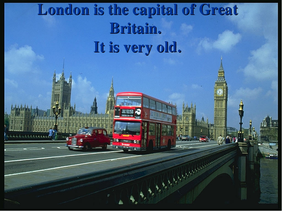 London is the capital of Great Britain. It is very old.