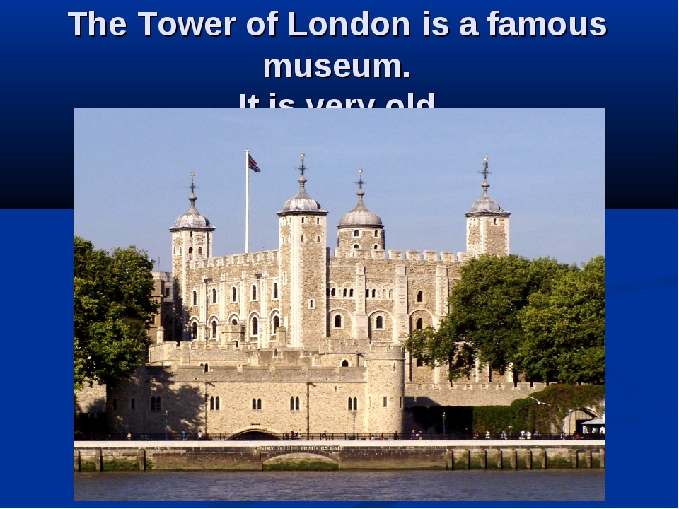 The Tower of London is a famous museum. It is very old.