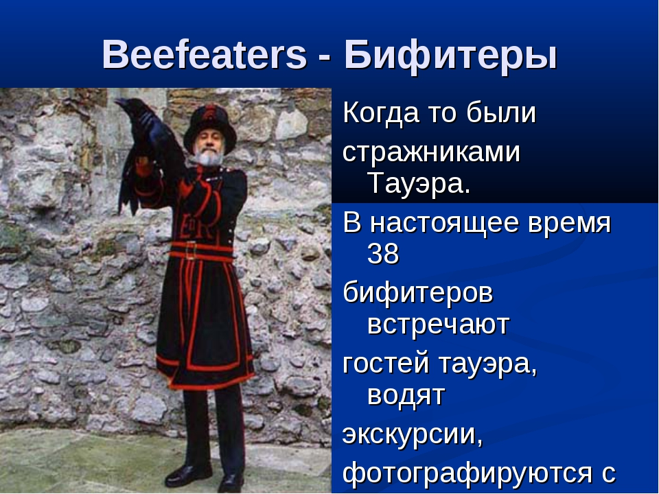 Beefeaters - Бифитеры Когда то были стражниками Тауэра. В настоящее время 38...