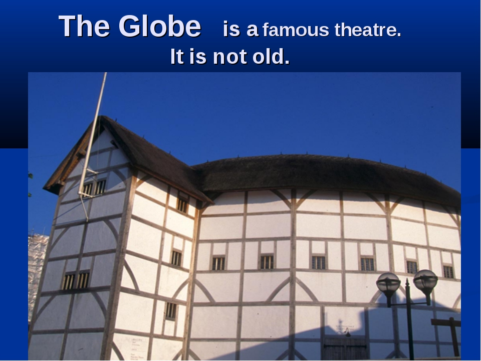 The Globe is a famous theatre. It is not old.