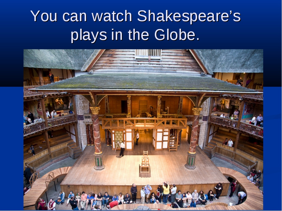 You can watch Shakespeare's plays in the Globe.