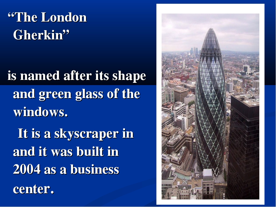 """The London Gherkin"" is named after its shape and green glass of the windows...."
