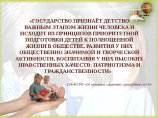 «ГОСУДАРСТВО ПРИЗНАЁТ ДЕТСТВО ВАЖНЫМ ЭТАПОМ ЖИЗНИ ЧЕЛОВЕКА И ИСХОДИТ ИЗ ПРИН