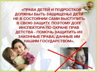 «ПРАВА ДЕТЕЙ И ПОДРОСТКОВ ДОЛЖНЫ БЫТЬ ЗАЩИЩЕНЫ! ДЕТИ НЕ В СОСТОЯНИИ САМИ ВЫСТ