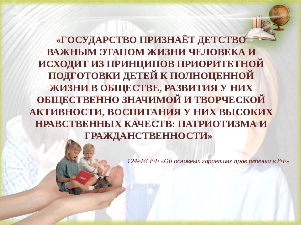 «ГОСУДАРСТВО ПРИЗНАЁТ ДЕТСТВО ВАЖНЫМ ЭТАПОМ ЖИЗНИ ЧЕЛОВЕКА И ИСХОДИТ ИЗ ПРИН...