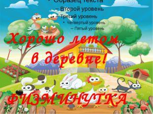 Хорошо летом  в деревне! ФИЗМИНУТКА