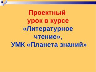 Проектный урок в курсе «Литературное чтение», УМК «Планета знаний»