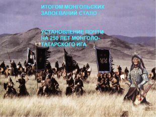 Итогом монгольских завоеваний стало : Установление почти на 250 лет монголо-т