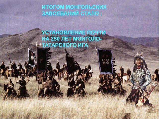 Итогом монгольских завоеваний стало : Установление почти на 250 лет монголо-т...