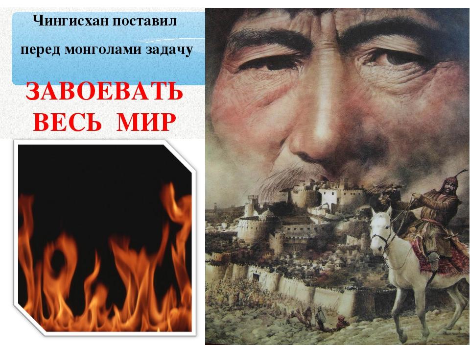 Чингисхан поставил перед монголами задачу ЗАВОЕВАТЬ ВЕСЬ МИР