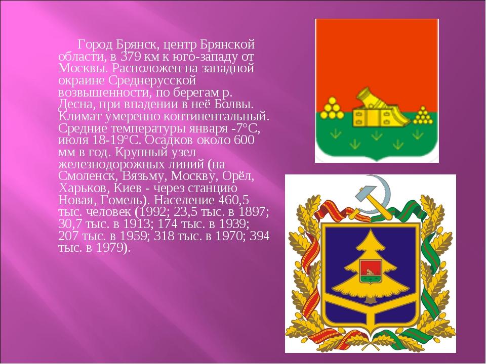 Город Брянск, центр Брянской области, в 379 км к юго-западу от Москвы. Распо...