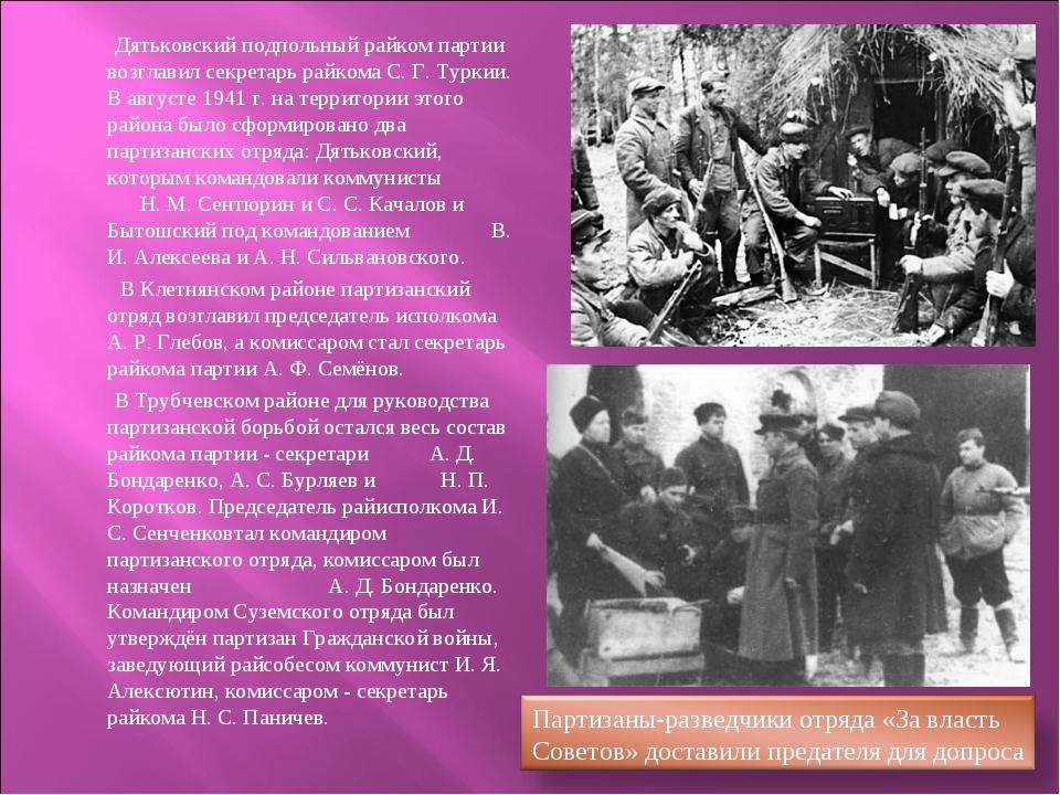 Дятьковский подпольный райком партии возглавил секретарь райкома С. Г. Турки...