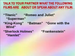 """Titanic"" ""Romeo and Juliet"" ""Superman"" ""King-Kong"" ""Batman"" ""Gone with the W"