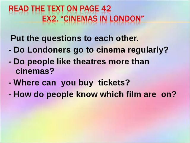 Put the questions to each other. - Do Londoners go to cinema regularly? - Do...