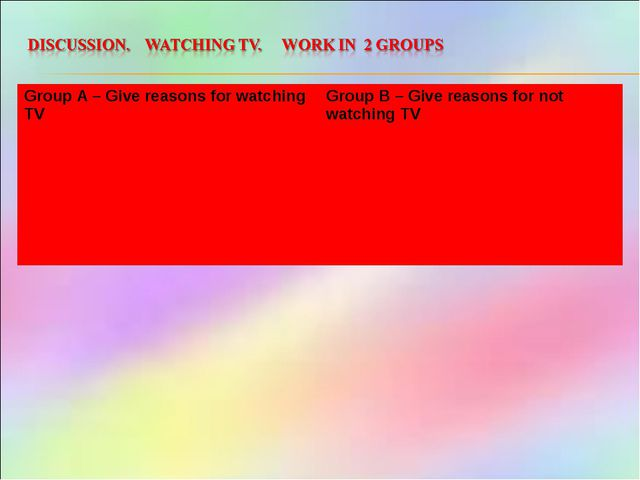 Group A – Give reasons for watching TV 	Group B – Give reasons for not watchi...