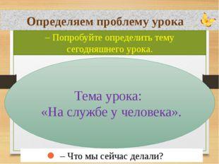 Определяем проблему урока – Попробуйте определить тему сегодняшнего урока. Т