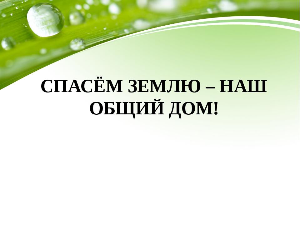 СПАСЁМ ЗЕМЛЮ – НАШ ОБЩИЙ ДОМ!