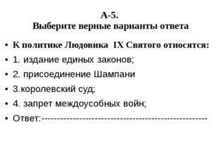 А-5. Выберите верные варианты ответа К политике Людовика IX Святого относятся
