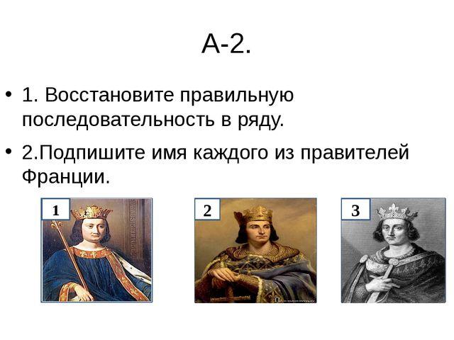 А-2. 1. Восстановите правильную последовательность в ряду. 2.Подпишите имя ка...