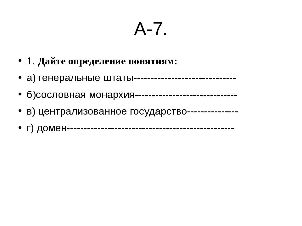А-7. 1. Дайте определение понятиям: а) генеральные штаты---------------------...