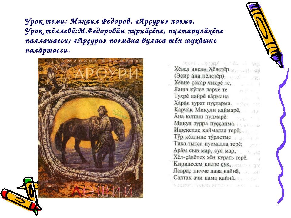 Урок теми: Михаил Федоров. «Арçури» поэма. Урок тĕллевĕ:М.Федоровăн пурнăçĕпе...