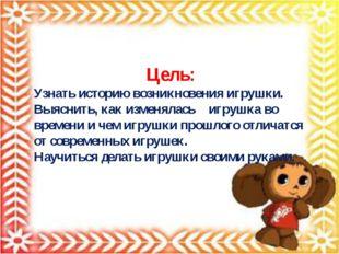Цель: Узнать историю возникновения игрушки. Выяснить, как изменялась  игруш