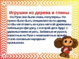 Игрушки из дерева и глины На Руси они были очень популярны. Не нужно было бы