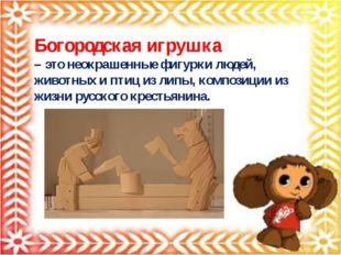 Богородская игрушка – это неокрашенные фигурки людей, животных и птиц из липы
