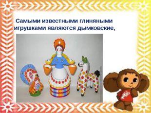 Самыми известными глиняными игрушками являются дымковские,