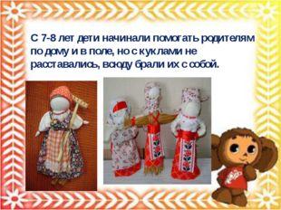 С 7-8 лет дети начинали помогать родителям по дому и в поле, но с куклами не