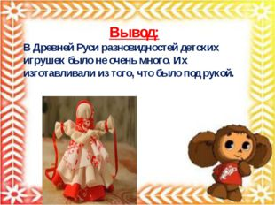 Вывод: В Древней Руси разновидностей детских игрушек было не очень много. Их