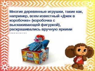Многие деревянные игрушки, такие как, например, всем известный «Джек в коробо